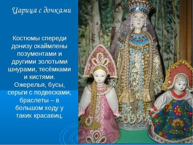 Царица с дочками Костюмы спереди донизу окаймлены позументами и другими золот...