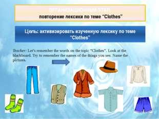 """ОРГАНИЗАЦИОННЫЙ ЭТАП: повторение лексики по теме """"Clothes"""" Teacher: Let's"""