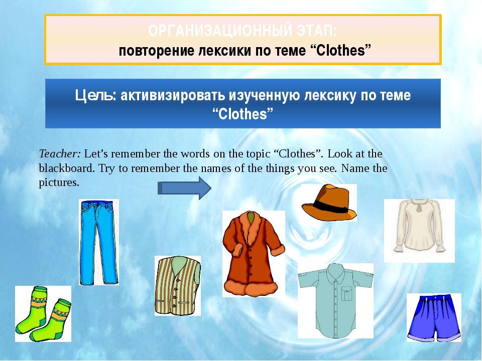 """ОРГАНИЗАЦИОННЫЙ ЭТАП: повторение лексики по теме """"Clothes"""" Teacher: Let's..."""
