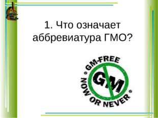 1. Что означает аббревиатура ГМО?