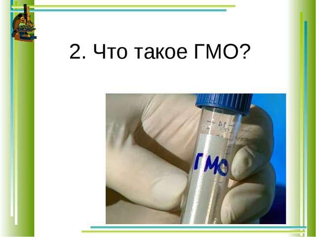 2. Что такое ГМО?