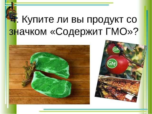 4. Купите ли вы продукт со значком «Содержит ГМО»?