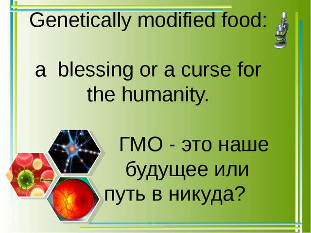 Genetically modified food: a blessing or a curse for the humanity. 						ГМО...