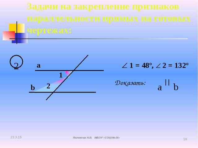 2 a b 1 2  1 = 48º,  2 = 132º Доказать: a b Задачи на закрепление признако...