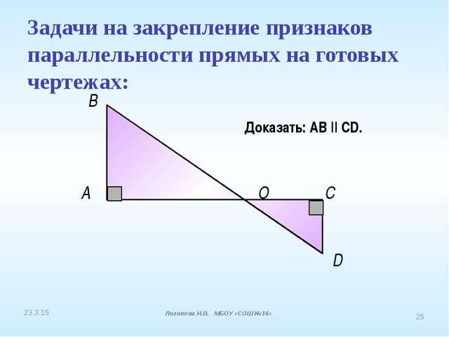 A В О С D Доказать: АВ || CD. Задачи на закрепление признаков параллельности...