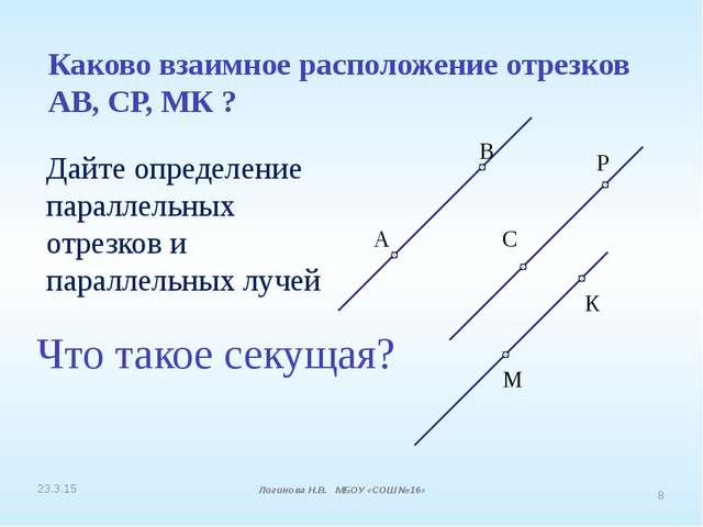 Каково взаимное расположение отрезков АВ, СР, МК ? А В С Р М К Логинова Н.В....