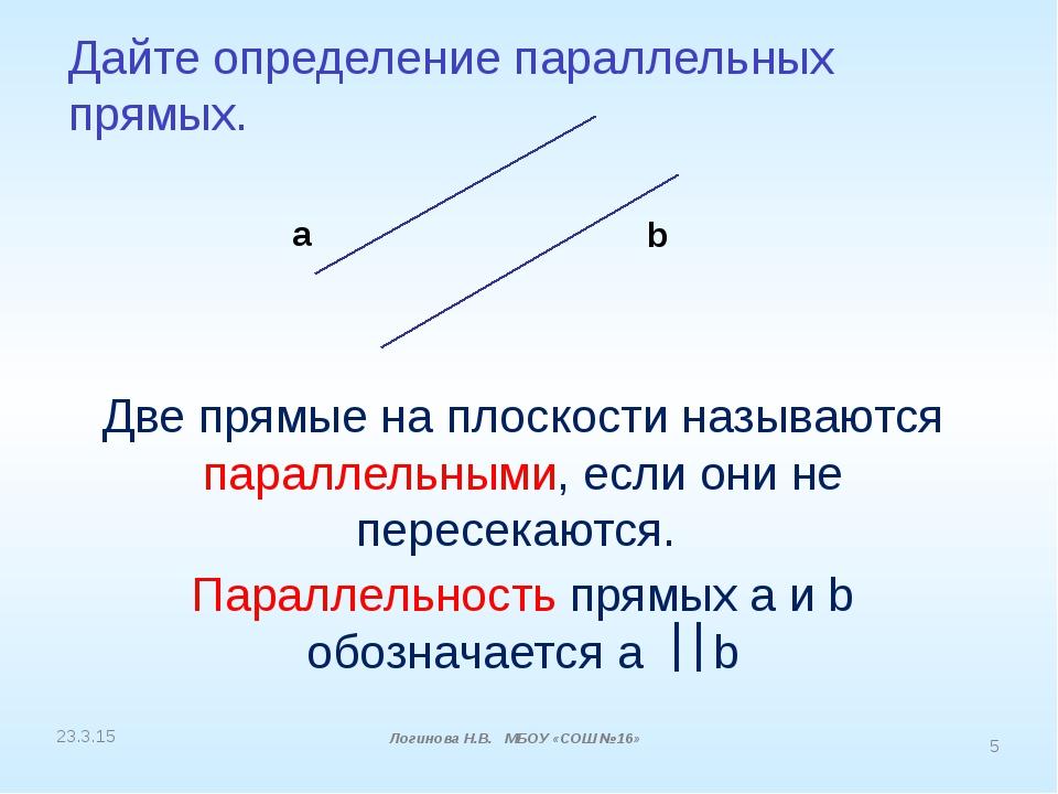 Дайте определение параллельных прямых. a b Логинова Н.В. МБОУ «СОШ №16» Две п...