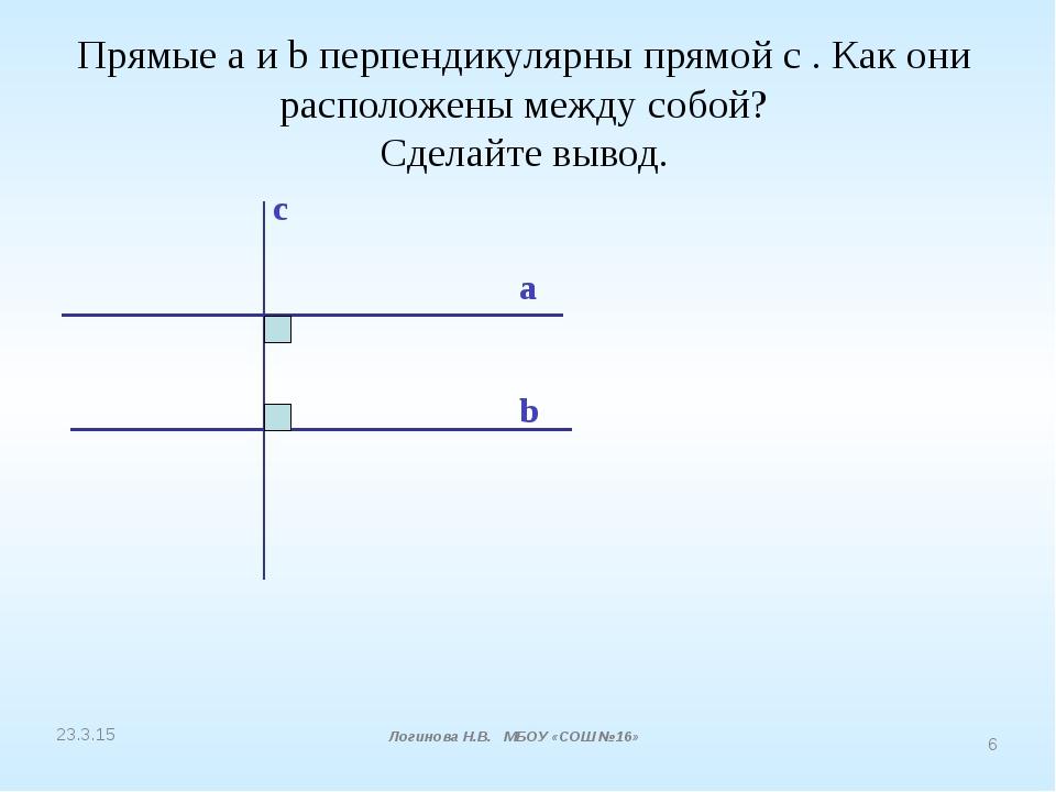 Прямые a и b перпендикулярны прямой с . Как они расположены между собой? Сдел...