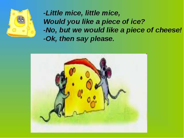 -Little mice, little mice, Would you like a piece of ice? -No, but we would l...