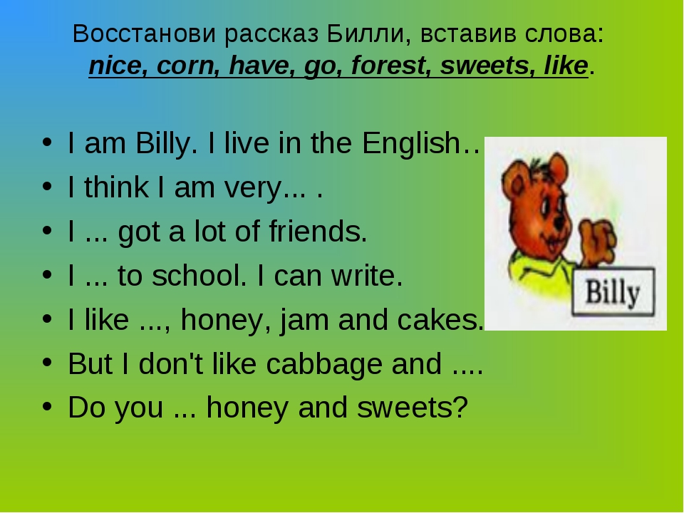 Boccтанови рассказ Билли, вставив слова: nice, corn, have, go, forest, sweets...