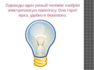 Однажды один умный человек изобрёл электрическую лампочку. Она горит ярко, уд