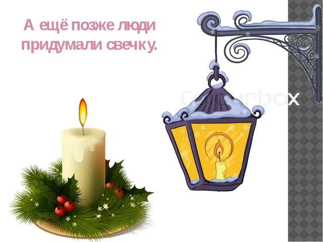 А ещё позже люди придумали свечку.