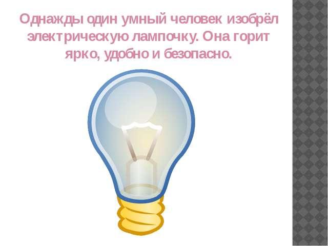 Однажды один умный человек изобрёл электрическую лампочку. Она горит ярко, уд...