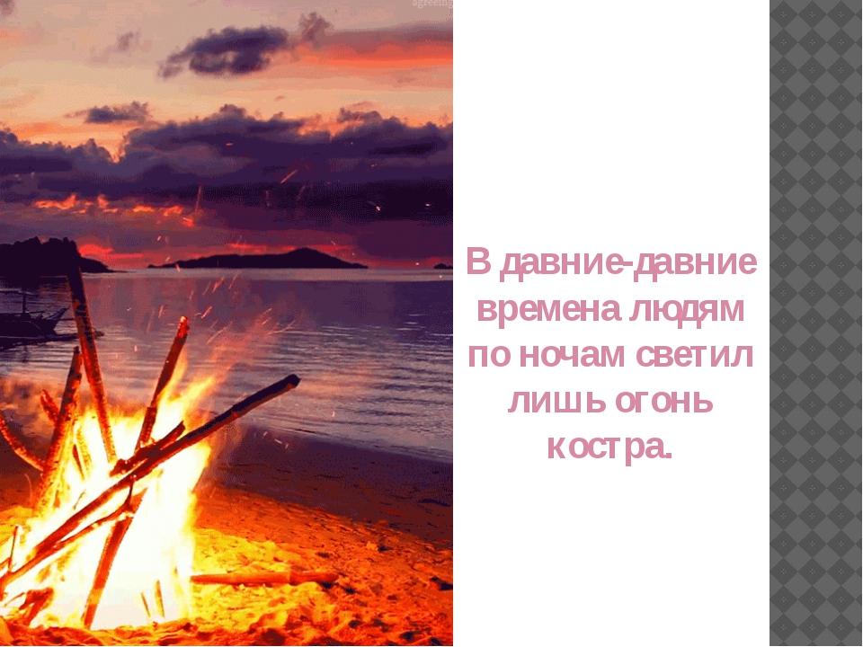В давние-давние времена людям по ночам светил лишь огонь костра.