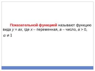 Показательной функцией называют функцию вида у = aх, где х – переменная, a –
