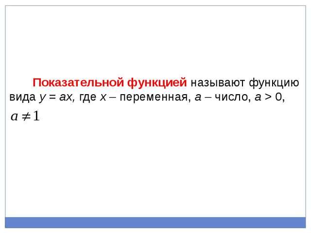 Показательной функцией называют функцию вида у = aх, где х – переменная, a –...