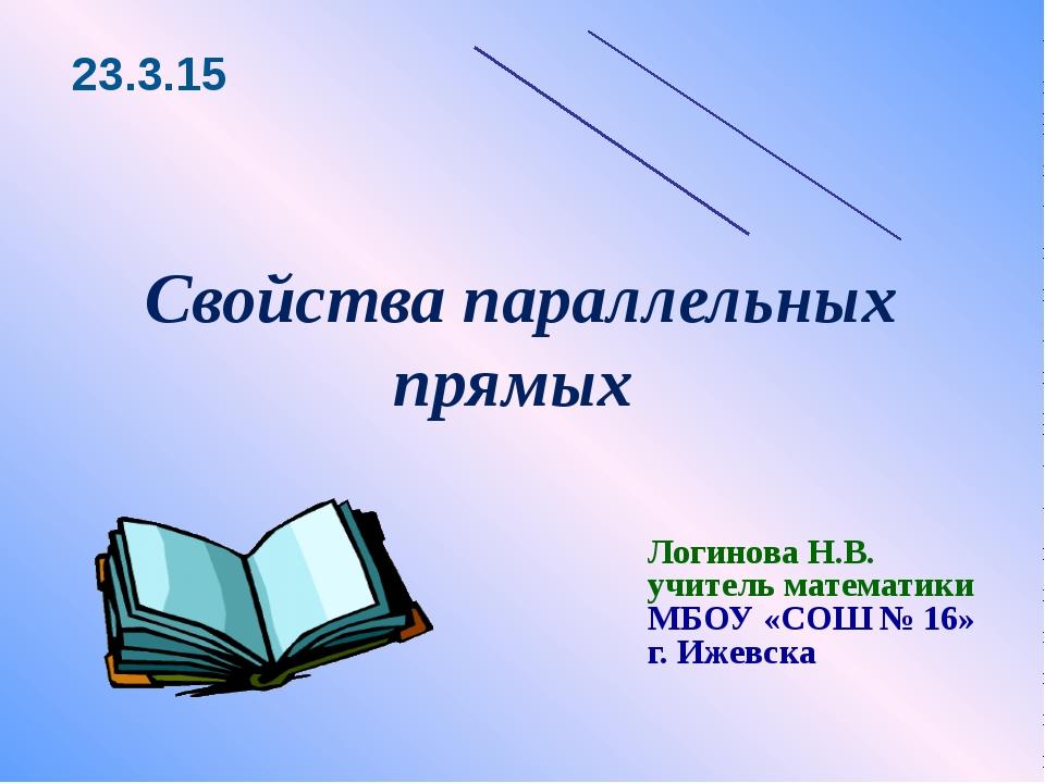 Свойства параллельных прямых Логинова Н.В. учитель математики МБОУ «СОШ № 16»...