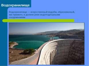 Водохранилище Водохранилище— искусственный водоём, образованный, как правило