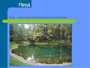 Пруд Пруд— искусственный водоём для хранения воды