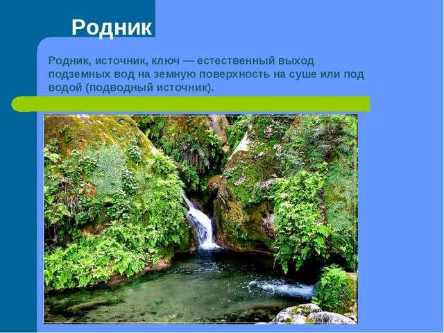 Родник Родник, источник, ключ— естественный выход подземных вод на земную по...