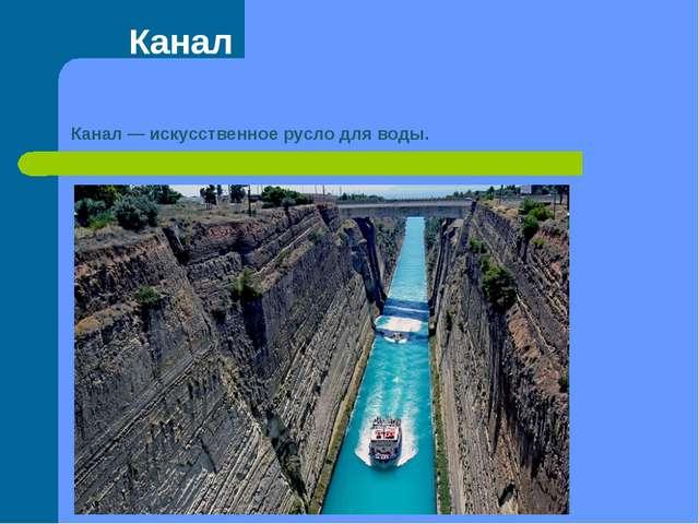 Канал Канал— искусственное русло для воды.
