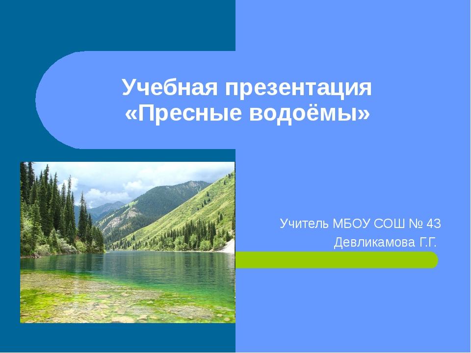 Учебная презентация «Пресные водоёмы» Учитель МБОУ СОШ № 43 Девликамова Г.Г.