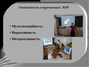 Особенности современных ЭОР Мультимедийность Вариативность Интерактивность