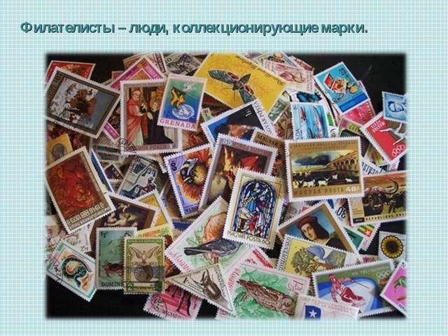 Филателисты – люди, коллекционирующие марки.
