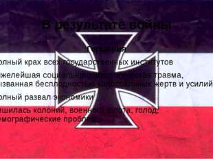 В результате войны Германия Полный крах всех государственных институтов Тяжел