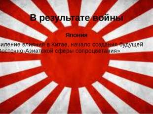 В результате войны Япония Усиление влияния в Китае, начало создания будущей «