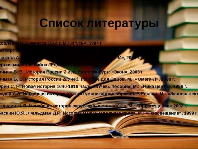Список литературы 1. Яковлев Н.Н. 1 августа 1914 г. М.: «Русь», 1994 г 2. Лом...