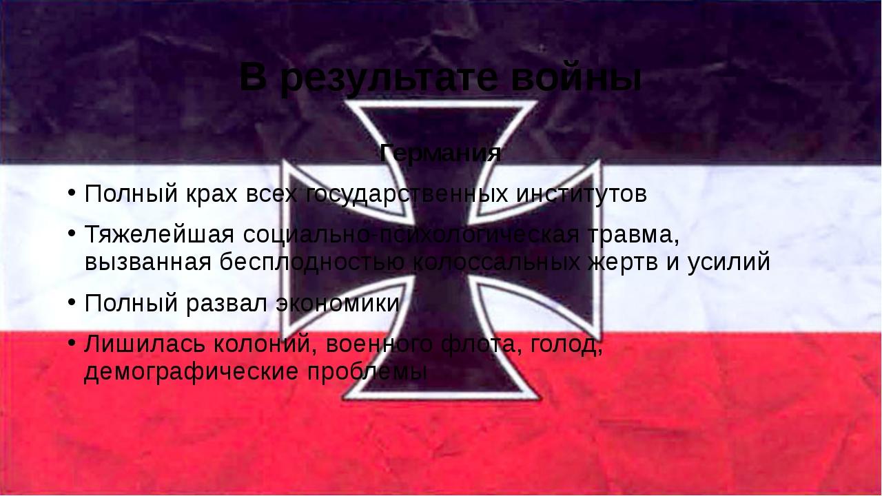 В результате войны Германия Полный крах всех государственных институтов Тяжел...