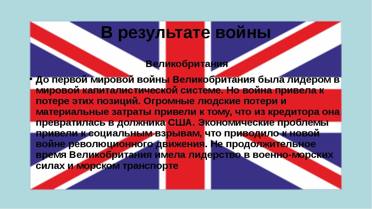 В результате войны Великобритания До первой мировой войны Великобритания была...