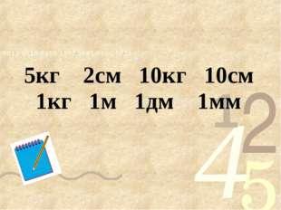 5кг 2см 10кг 10см 1кг 1м 1дм 1мм