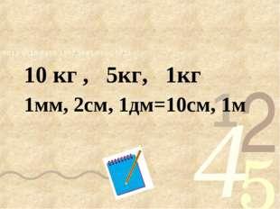 10 кг , 5кг, 1кг 1мм, 2см, 1дм=10см, 1м