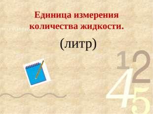 Единица измерения количества жидкости. (литр)