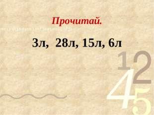 Прочитай. 3л, 28л, 15л, 6л