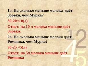 1в. На сколько меньше молока даёт Зорька, чем Мурка? 30-20=10(л) Ответ: на 10