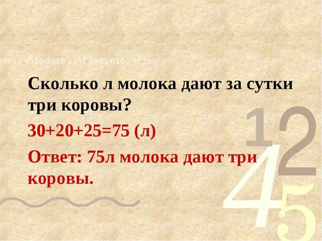 Сколько л молока дают за сутки три коровы? 30+20+25=75 (л) Ответ: 75л молока...