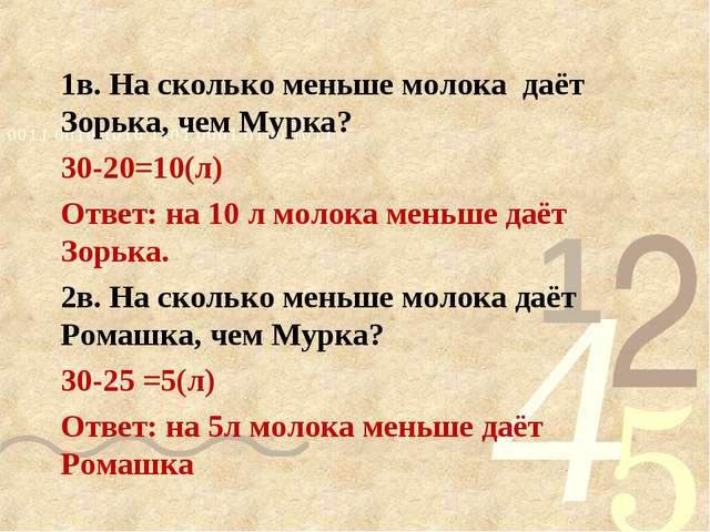 1в. На сколько меньше молока даёт Зорька, чем Мурка? 30-20=10(л) Ответ: на 10...