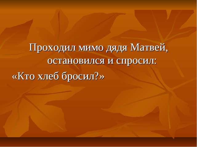 Проходил мимо дядя Матвей, остановился и спросил: «Кто хлеб бросил?»