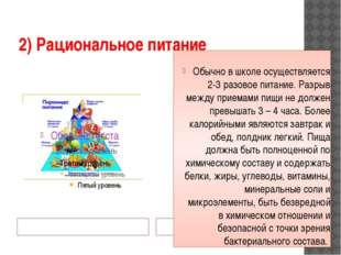 2) Рациональное питание Обычно в школе осуществляется 2-3 разовое питание. Ра