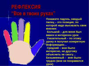 """РЕФЛЕКСИЯ """"Все в твоих руках"""" Покажите ладонь, каждый палец – это позиция, по"""
