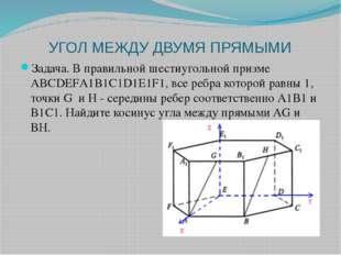 УГОЛ МЕЖДУ ДВУМЯ ПРЯМЫМИ Задача. В правильной шестиугольной призме АВСDEFА1В1