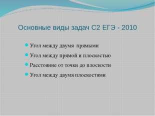 Основные виды задач С2 ЕГЭ - 2010 Угол между двумя прямыми Угол между прямой