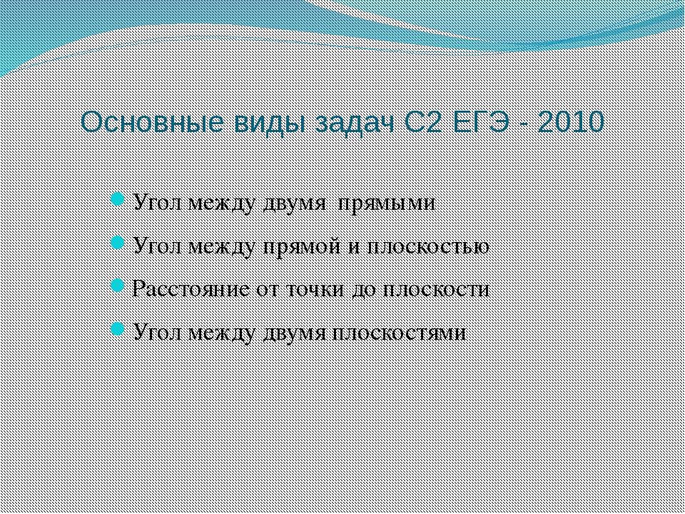 Основные виды задач С2 ЕГЭ - 2010 Угол между двумя прямыми Угол между прямой...