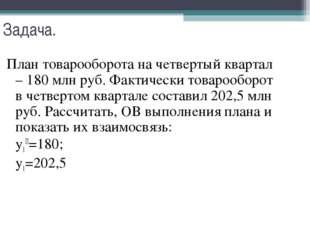 Задача. План товарооборота на четвертый квартал – 180 млн руб. Фактически тов