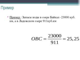 Пример Пример : Запасы воды в озере Байкал -23000 куб. км, а в Ладожском озер