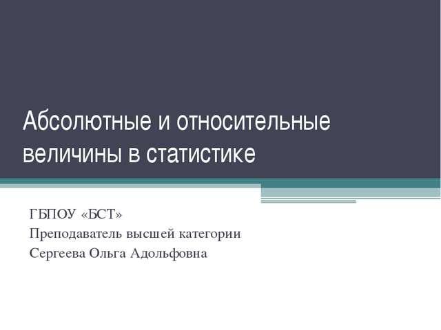 Абсолютные и относительные величины в статистике ГБПОУ «БСТ» Преподаватель вы...