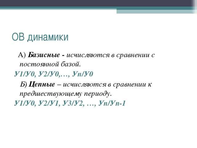 ОВ динамики А) Базисные - исчисляются в сравнении с постоянной базой. У1/У0,...